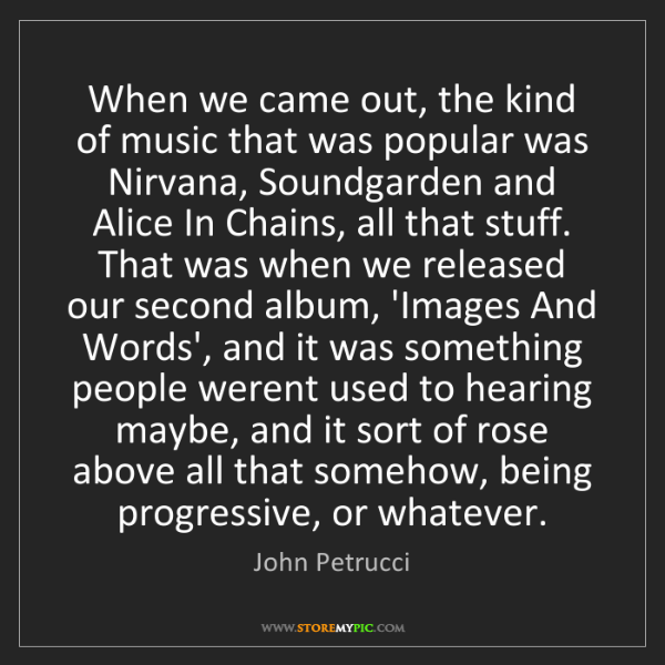 John Petrucci: When we came out, the kind of music that was popular...