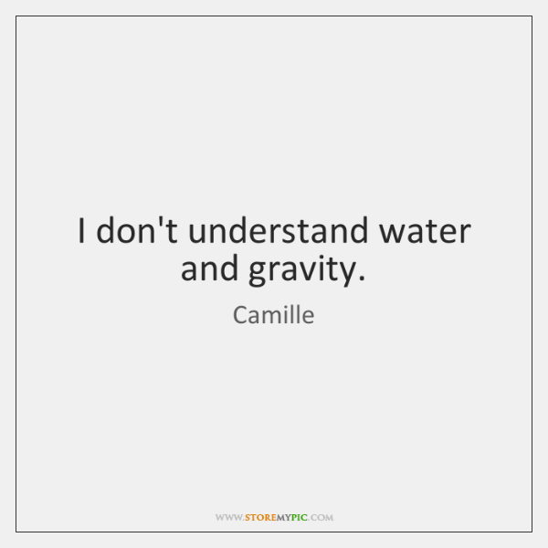 I don't understand water and gravity.