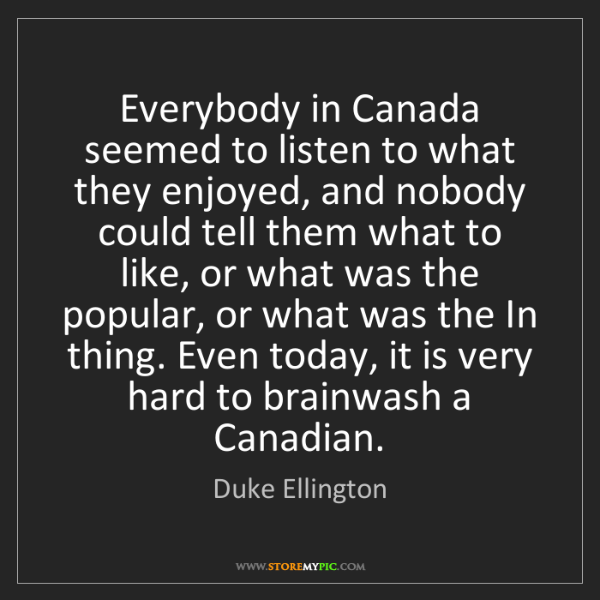 Duke Ellington: Everybody in Canada seemed to listen to what they enjoyed,...