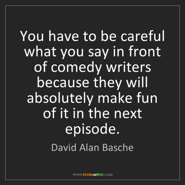 David Alan Basche: You have to be careful what you say in front of comedy...