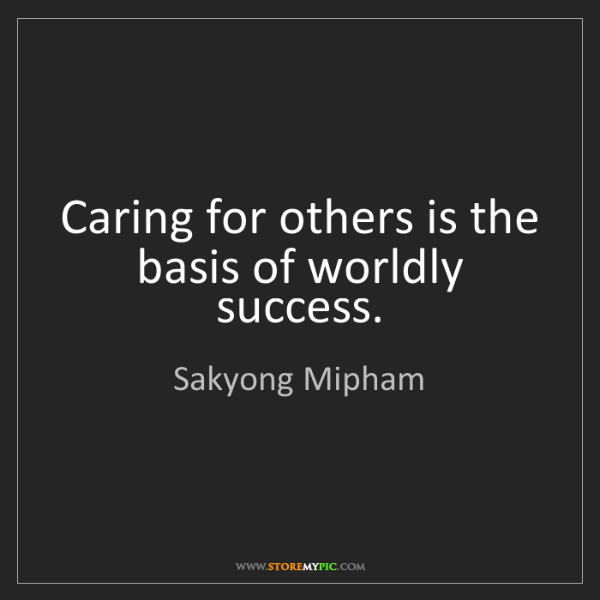 Sakyong Mipham: Caring for others is the basis of worldly success.