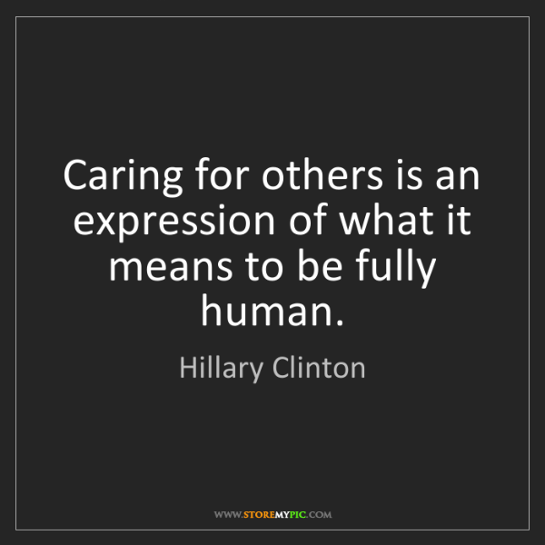 Hillary Clinton: Caring for others is an expression of what it means to...