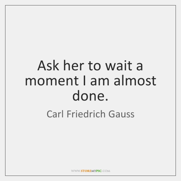 Ask her to wait a moment I am almost done.