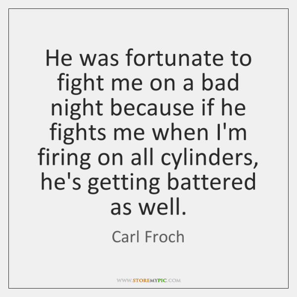 He was fortunate to fight me on a bad night because if ...