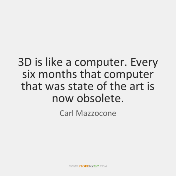 3D is like a computer. Every six months that computer that was ...