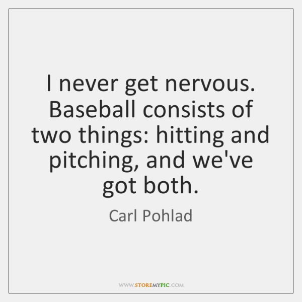 I never get nervous. Baseball consists of two things: hitting and pitching, ...