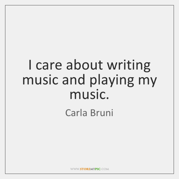 I care about writing music and playing my music.