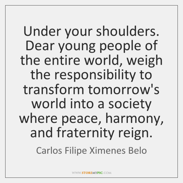 Under your shoulders. Dear young people of the entire world, weigh the ...
