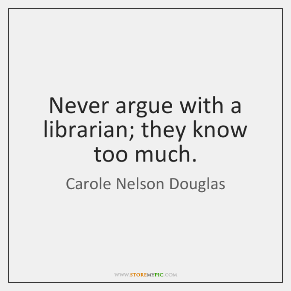 Never argue with a librarian; they know too much.