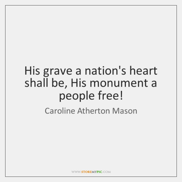 His grave a nation's heart shall be, His monument a people free!