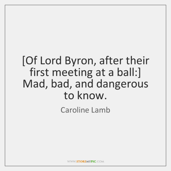 [Of Lord Byron, after their first meeting at a ball:] Mad, bad, ...