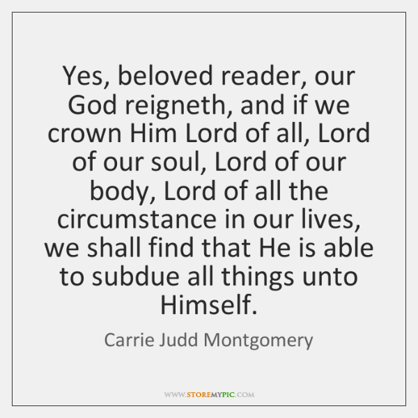 Yes, beloved reader, our God reigneth, and if we crown Him Lord ...