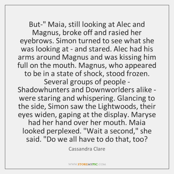 "But-"" Maia, still looking at Alec and Magnus, broke off and rasied ..."