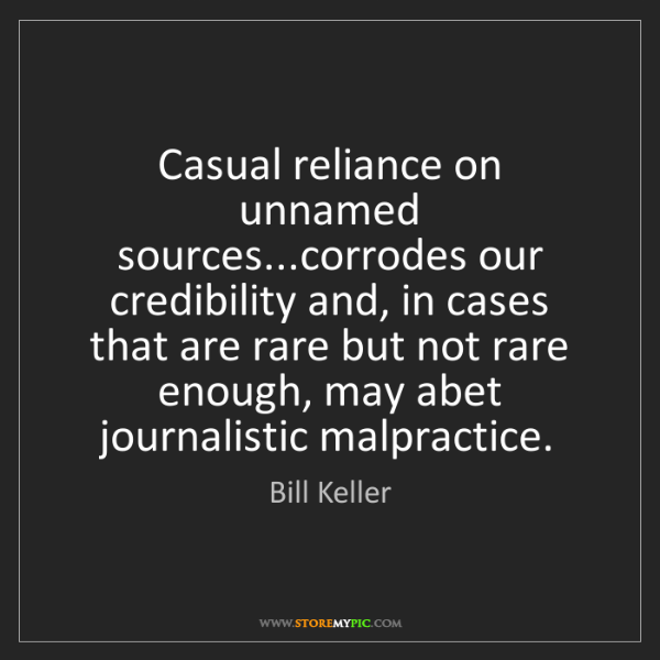 Bill Keller: Casual reliance on unnamed sources...corrodes our credibility...