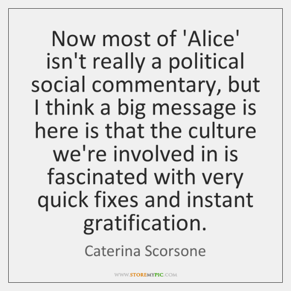 Now most of 'Alice' isn't really a political social commentary, but I ...