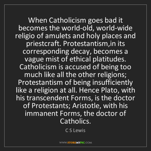 C S Lewis: When Catholicism goes bad it becomes the world-old, world-wide...