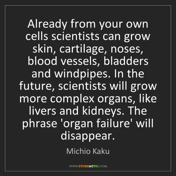 Michio Kaku: Already from your own cells scientists can grow skin,...