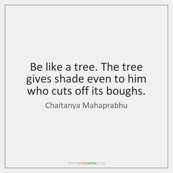 Be like a tree. The tree gives shade even to him who ...