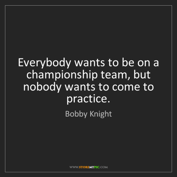 Bobby Knight: Everybody wants to be on a championship team, but nobody...
