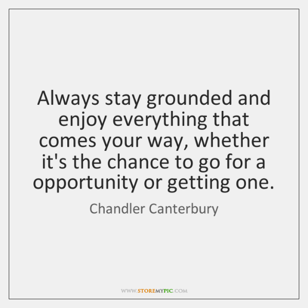 Always stay grounded and enjoy everything that comes your way, whether it's ...