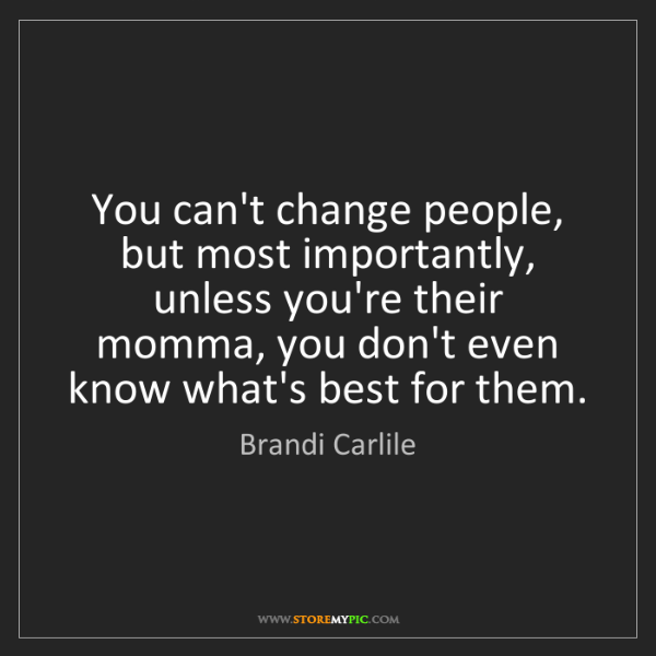 Brandi Carlile: You can't change people, but most importantly, unless...