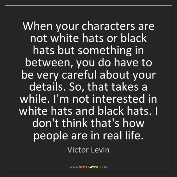Victor Levin: When your characters are not white hats or black hats...