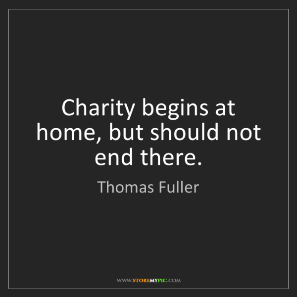 Thomas Fuller: Charity begins at home, but should not end there.