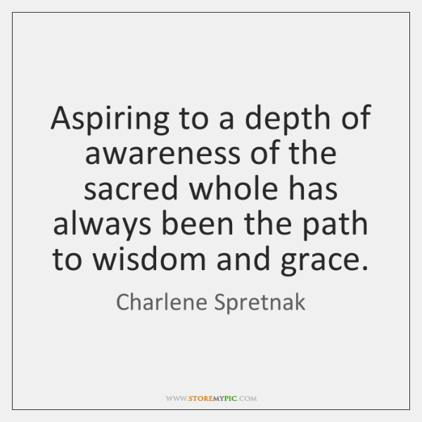 Aspiring to a depth of awareness of the sacred whole has always ...