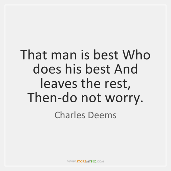 That man is best Who does his best And leaves the rest, ...