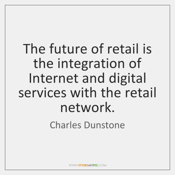 The future of retail is the integration of Internet and digital services ...