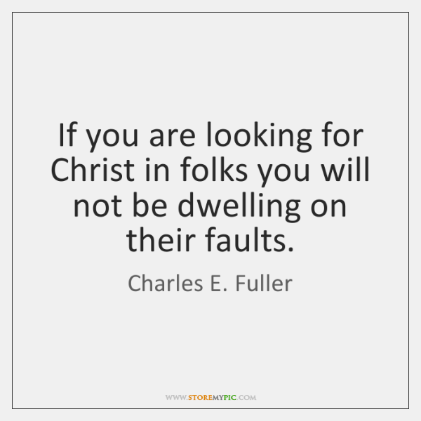 If you are looking for Christ in folks you will not be ...