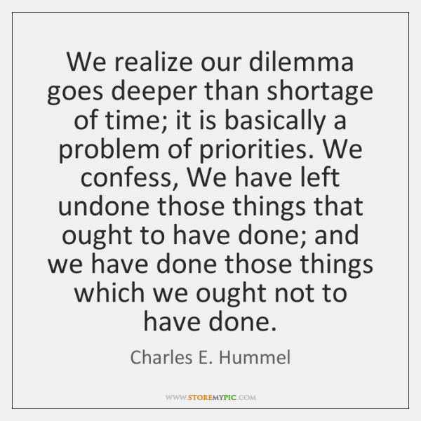 We realize our dilemma goes deeper than shortage of time; it is ...