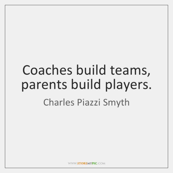 Coaches build teams, parents build players.
