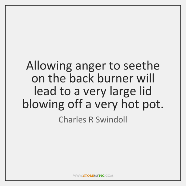 Allowing anger to seethe on the back burner will lead to a ...