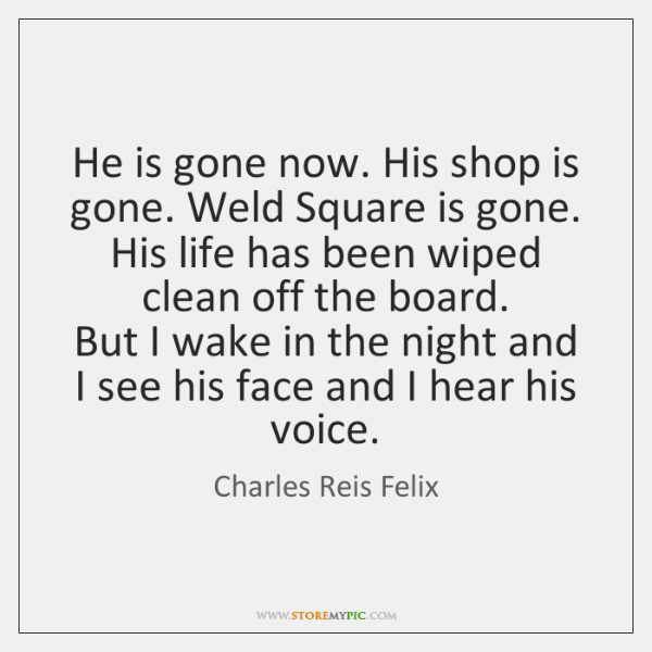 He is gone now. His shop is gone. Weld Square is gone.   ...