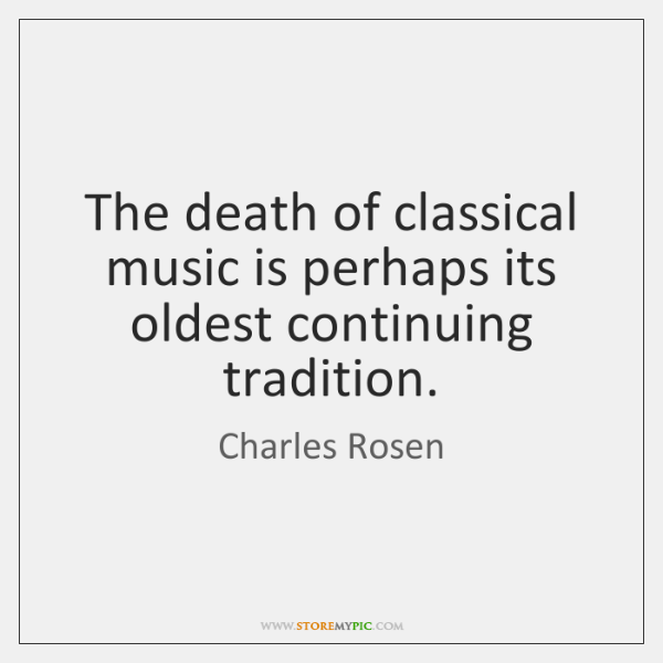 The death of classical music is perhaps its oldest continuing tradition.