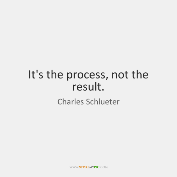 It's the process, not the result.
