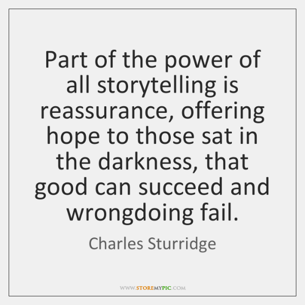 Part of the power of all storytelling is reassurance, offering hope to ...
