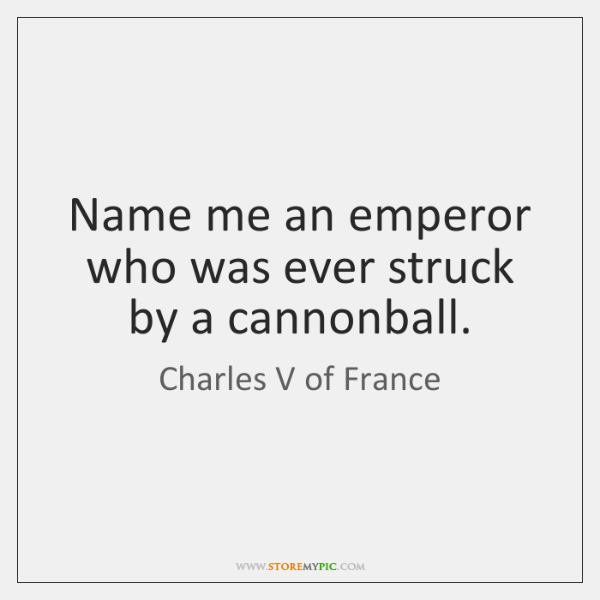 Name me an emperor who was ever struck by a cannonball.