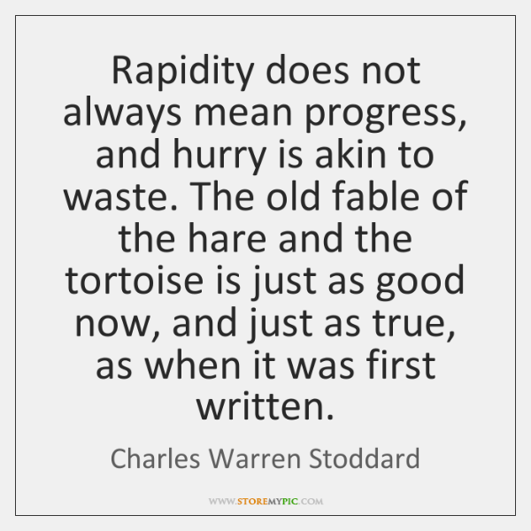 Rapidity does not always mean progress, and hurry is akin to waste. ...