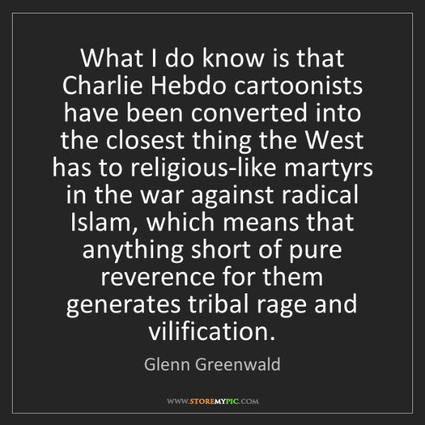 Glenn Greenwald: What I do know is that Charlie Hebdo cartoonists have...