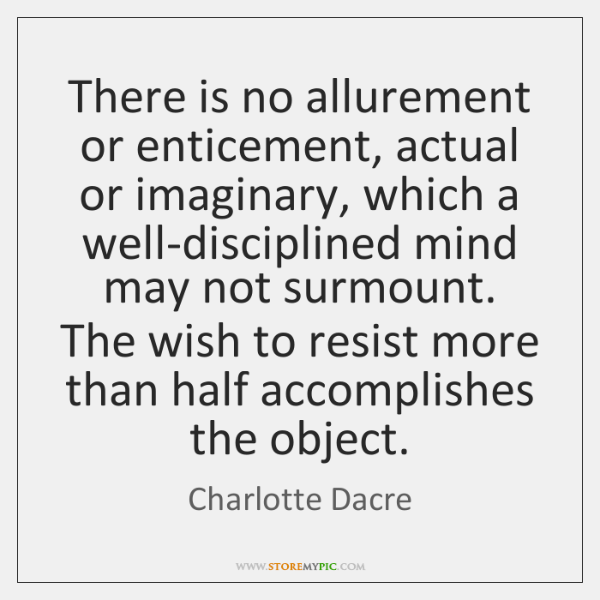 There is no allurement or enticement, actual or imaginary, which a well-disciplined ...