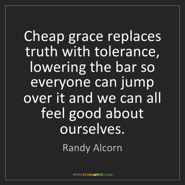 Randy Alcorn: Cheap grace replaces truth with tolerance, lowering the...