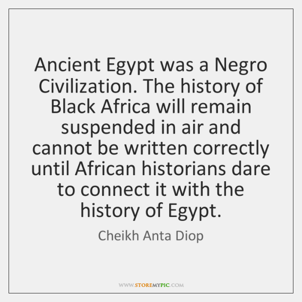 Ancient Egypt was a Negro Civilization. The history of Black Africa will ...