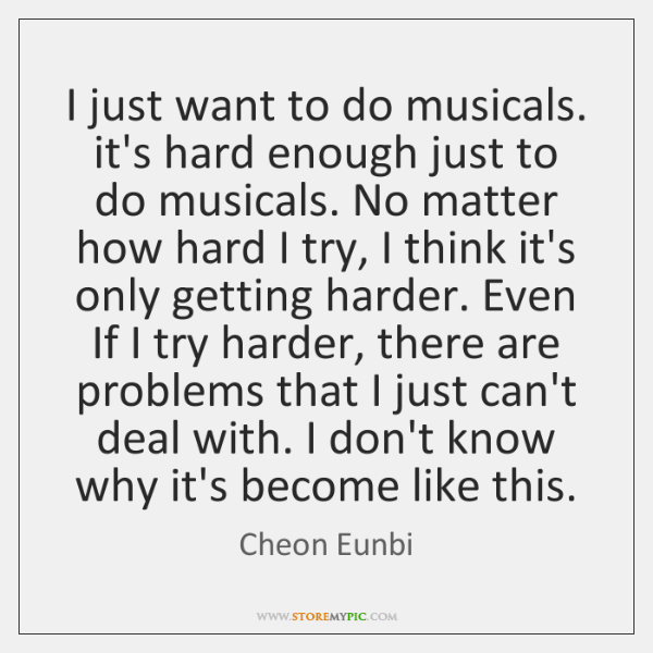 I just want to do musicals. it's hard enough just to do ...