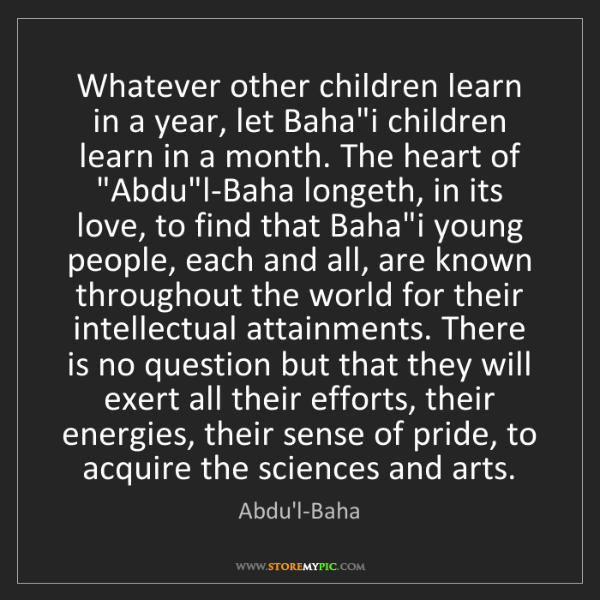 """Abdu'l-Baha: Whatever other children learn in a year, let Baha""""i children..."""