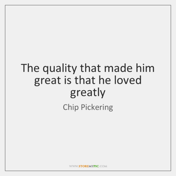 The quality that made him great is that he loved greatly