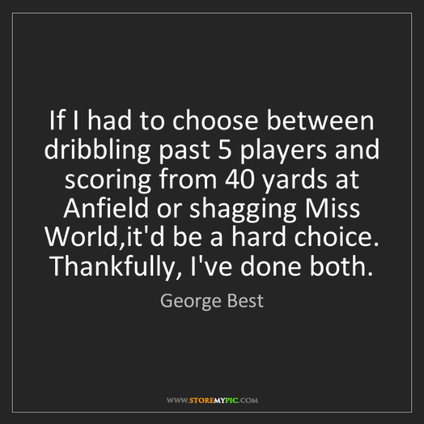 George Best: If I had to choose between dribbling past 5 players and...