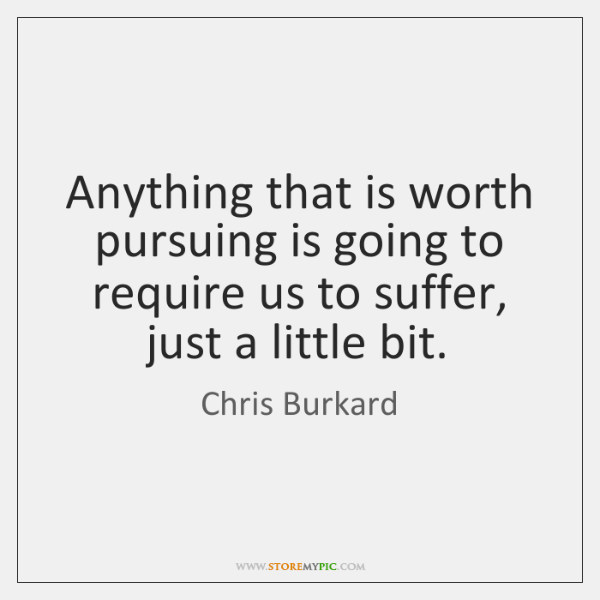 Anything that is worth pursuing is going to require us to suffer, ...