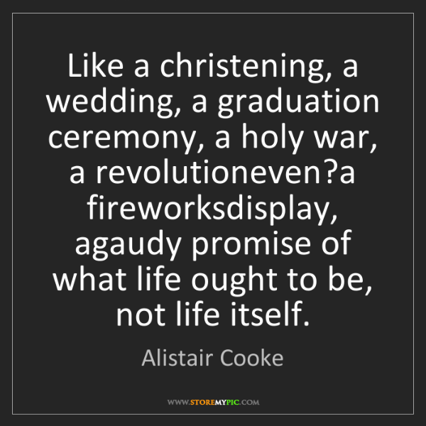 Alistair Cooke: Like a christening, a wedding, a graduation ceremony,...